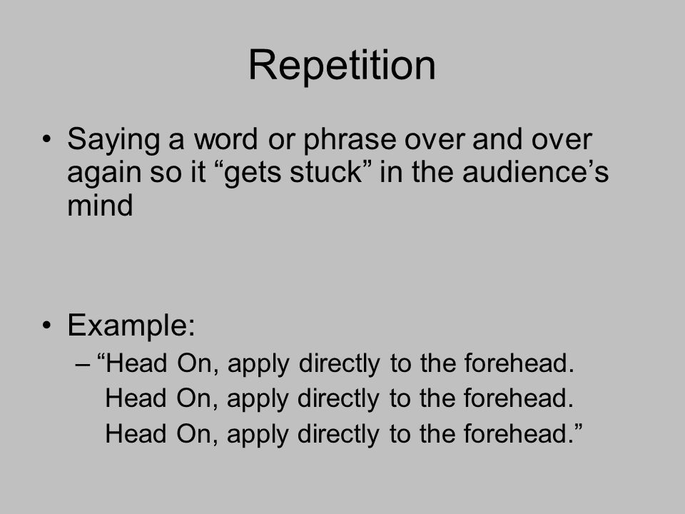 Repetition Saying a word or phrase over and over again so it gets stuck in the audience's mind Example: – Head On, apply directly to the forehead.