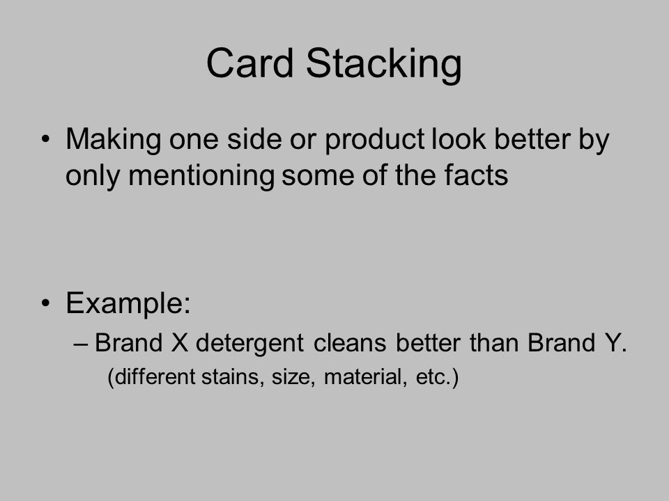 Card Stacking Making one side or product look better by only mentioning some of the facts Example: –Brand X detergent cleans better than Brand Y.