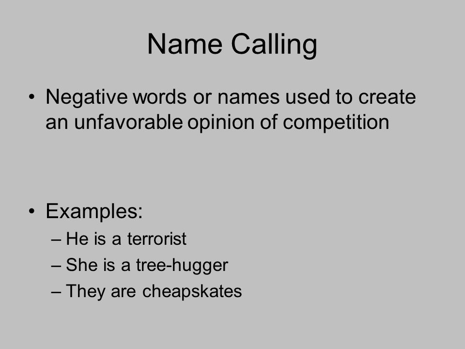Name Calling Negative words or names used to create an unfavorable opinion of competition Examples: –He is a terrorist –She is a tree-hugger –They are cheapskates