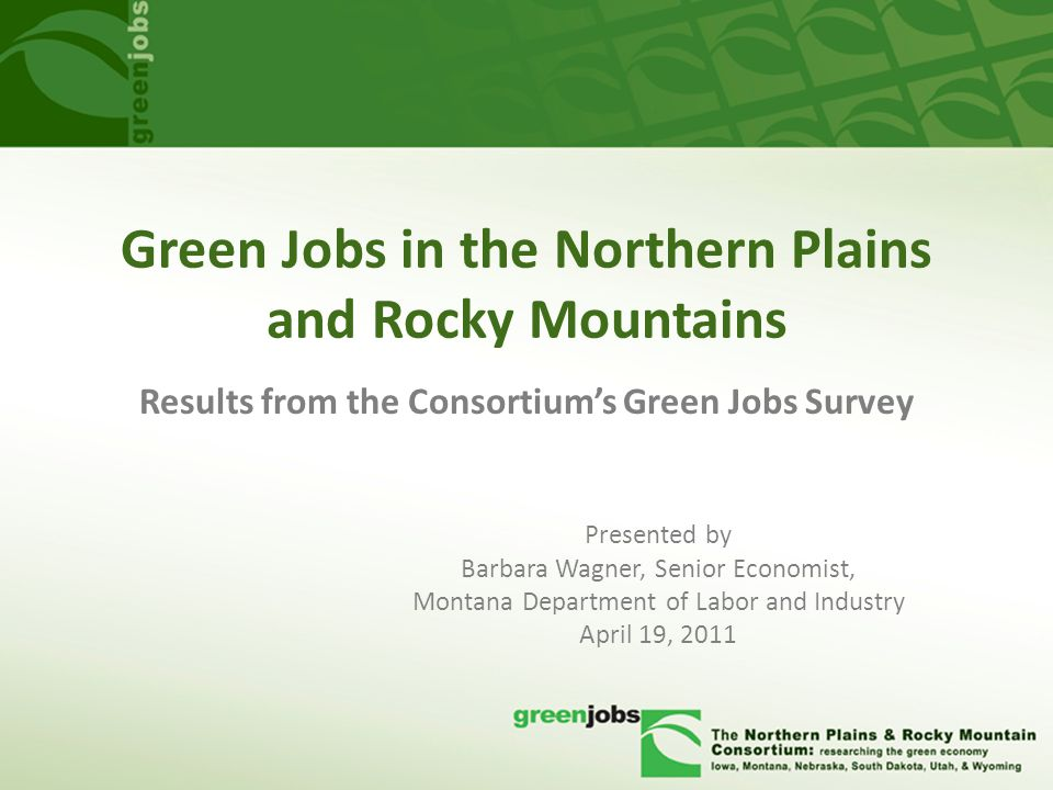 Green Jobs in the Northern Plains and Rocky Mountains Presented by Barbara Wagner, Senior Economist, Montana Department of Labor and Industry April 19, 2011 Results from the Consortium's Green Jobs Survey
