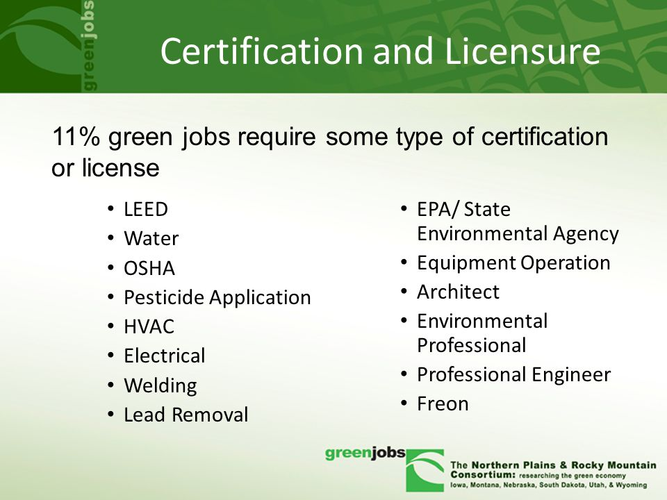 Certification and Licensure LEED Water OSHA Pesticide Application HVAC Electrical Welding Lead Removal EPA/ State Environmental Agency Equipment Operation Architect Environmental Professional Professional Engineer Freon 11% green jobs require some type of certification or license