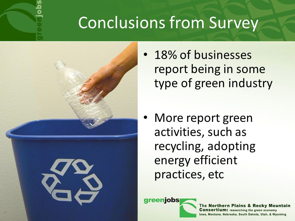 Conclusions from Survey 18% of businesses report being in some type of green industry More report green activities, such as recycling, adopting energy efficient practices, etc