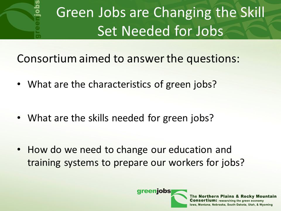 Green Jobs are Changing the Skill Set Needed for Jobs Consortium aimed to answer the questions: What are the characteristics of green jobs.