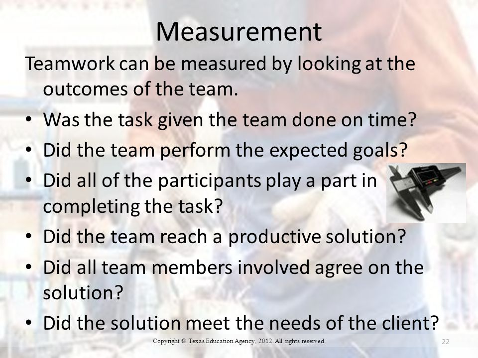 Measurement Teamwork can be measured by looking at the outcomes of the team.