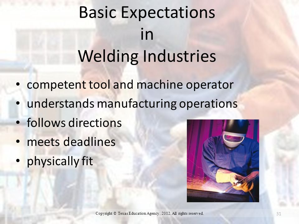 Basic Expectations in Welding Industries competent tool and machine operator understands manufacturing operations follows directions meets deadlines physically fit 31 Copyright © Texas Education Agency, 2012.