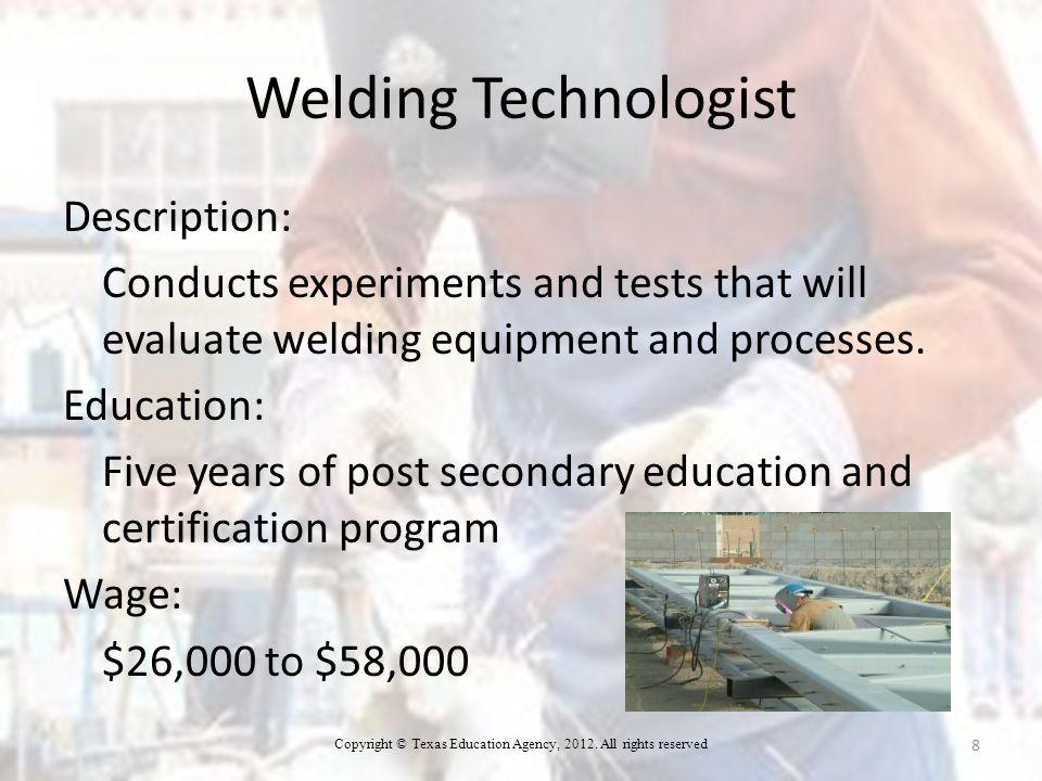 Welding Technologist Description: Conducts experiments and tests that will evaluate welding equipment and processes.