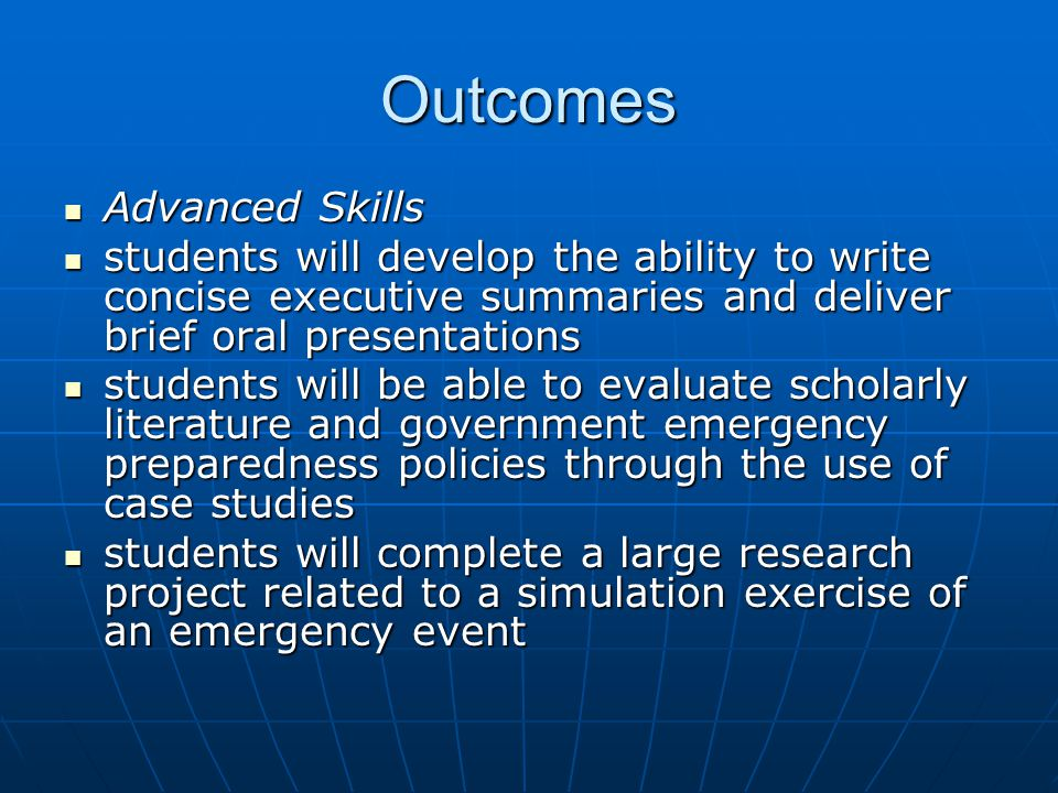Outcomes Advanced Skills Advanced Skills students will develop the ability to write concise executive summaries and deliver brief oral presentations students will develop the ability to write concise executive summaries and deliver brief oral presentations students will be able to evaluate scholarly literature and government emergency preparedness policies through the use of case studies students will be able to evaluate scholarly literature and government emergency preparedness policies through the use of case studies students will complete a large research project related to a simulation exercise of an emergency event students will complete a large research project related to a simulation exercise of an emergency event