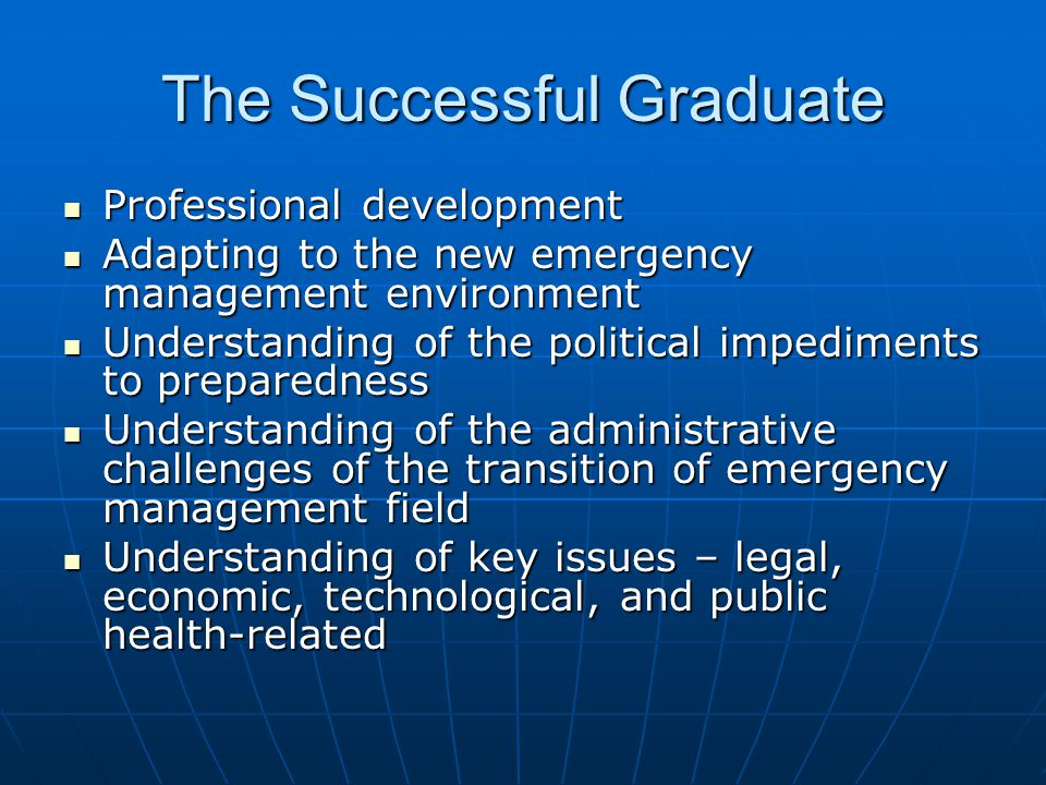 The Successful Graduate Professional development Professional development Adapting to the new emergency management environment Adapting to the new emergency management environment Understanding of the political impediments to preparedness Understanding of the political impediments to preparedness Understanding of the administrative challenges of the transition of emergency management field Understanding of the administrative challenges of the transition of emergency management field Understanding of key issues – legal, economic, technological, and public health-related Understanding of key issues – legal, economic, technological, and public health-related