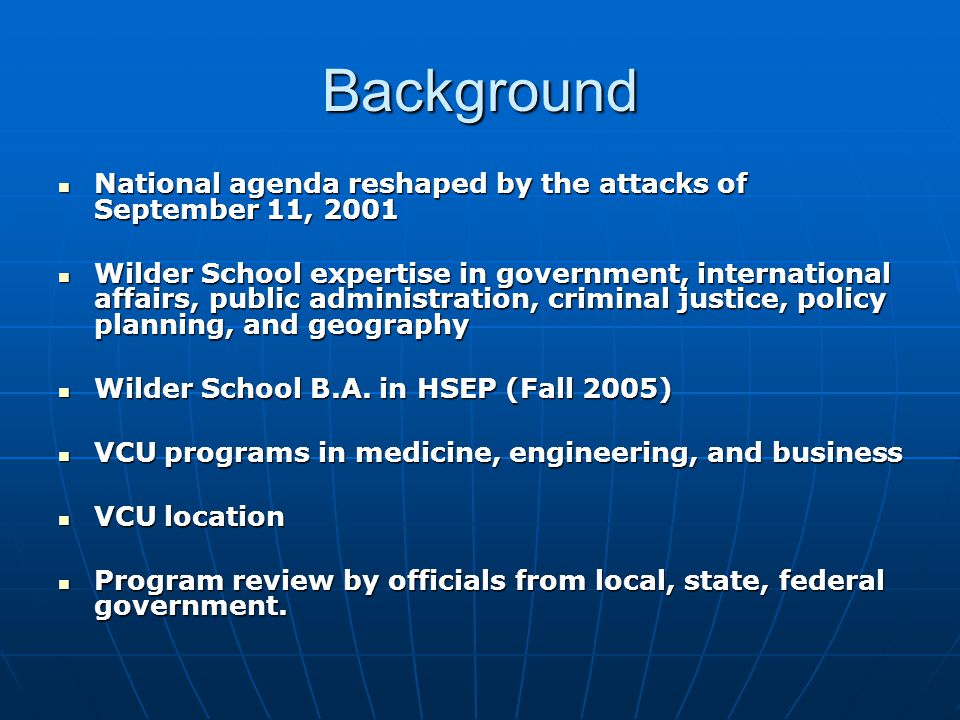 Background National agenda reshaped by the attacks of September 11, 2001 National agenda reshaped by the attacks of September 11, 2001 Wilder School expertise in government, international affairs, public administration, criminal justice, policy planning, and geography Wilder School expertise in government, international affairs, public administration, criminal justice, policy planning, and geography Wilder School B.A.