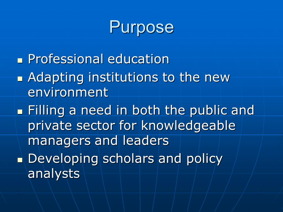 Purpose Professional education Professional education Adapting institutions to the new environment Adapting institutions to the new environment Filling a need in both the public and private sector for knowledgeable managers and leaders Filling a need in both the public and private sector for knowledgeable managers and leaders Developing scholars and policy analysts Developing scholars and policy analysts