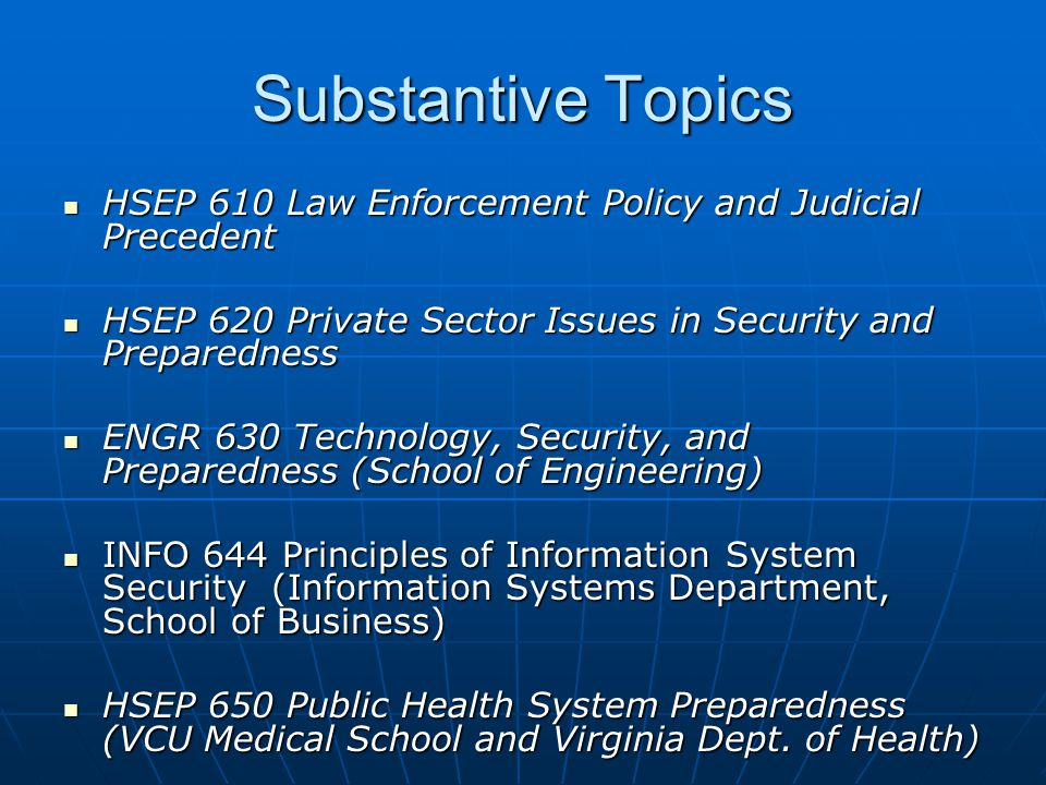 Substantive Topics HSEP 610 Law Enforcement Policy and Judicial Precedent HSEP 610 Law Enforcement Policy and Judicial Precedent HSEP 620 Private Sector Issues in Security and Preparedness HSEP 620 Private Sector Issues in Security and Preparedness ENGR 630 Technology, Security, and Preparedness (School of Engineering) ENGR 630 Technology, Security, and Preparedness (School of Engineering) INFO 644 Principles of Information System Security (Information Systems Department, School of Business) INFO 644 Principles of Information System Security (Information Systems Department, School of Business) HSEP 650 Public Health System Preparedness (VCU Medical School and Virginia Dept.