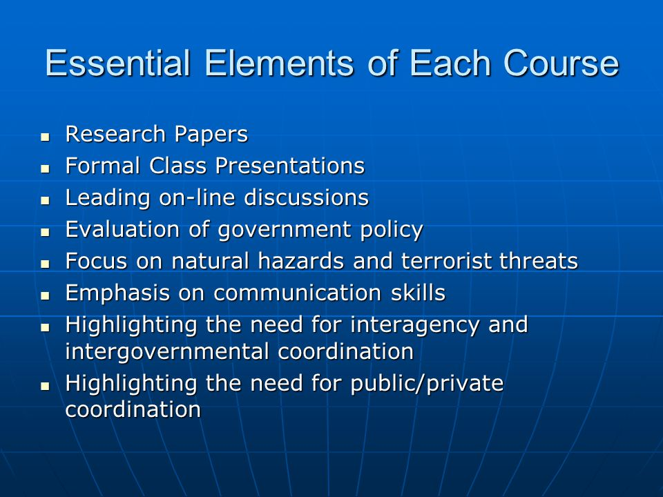 Essential Elements of Each Course Research Papers Research Papers Formal Class Presentations Formal Class Presentations Leading on-line discussions Leading on-line discussions Evaluation of government policy Evaluation of government policy Focus on natural hazards and terrorist threats Focus on natural hazards and terrorist threats Emphasis on communication skills Emphasis on communication skills Highlighting the need for interagency and intergovernmental coordination Highlighting the need for interagency and intergovernmental coordination Highlighting the need for public/private coordination Highlighting the need for public/private coordination
