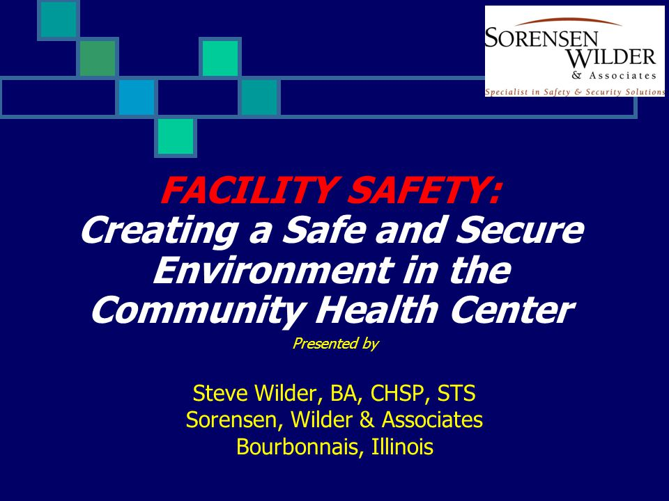 FACILITY SAFETY: Creating a Safe and Secure Environment in the Community Health Center Presented by Steve Wilder, BA, CHSP, STS Sorensen, Wilder & Associates Bourbonnais, Illinois