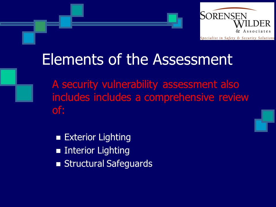 Elements of the Assessment A security vulnerability assessment also includes includes a comprehensive review of: Exterior Lighting Interior Lighting Structural Safeguards