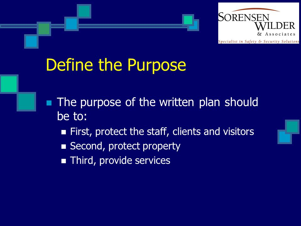 Define the Purpose The purpose of the written plan should be to: First, protect the staff, clients and visitors Second, protect property Third, provide services
