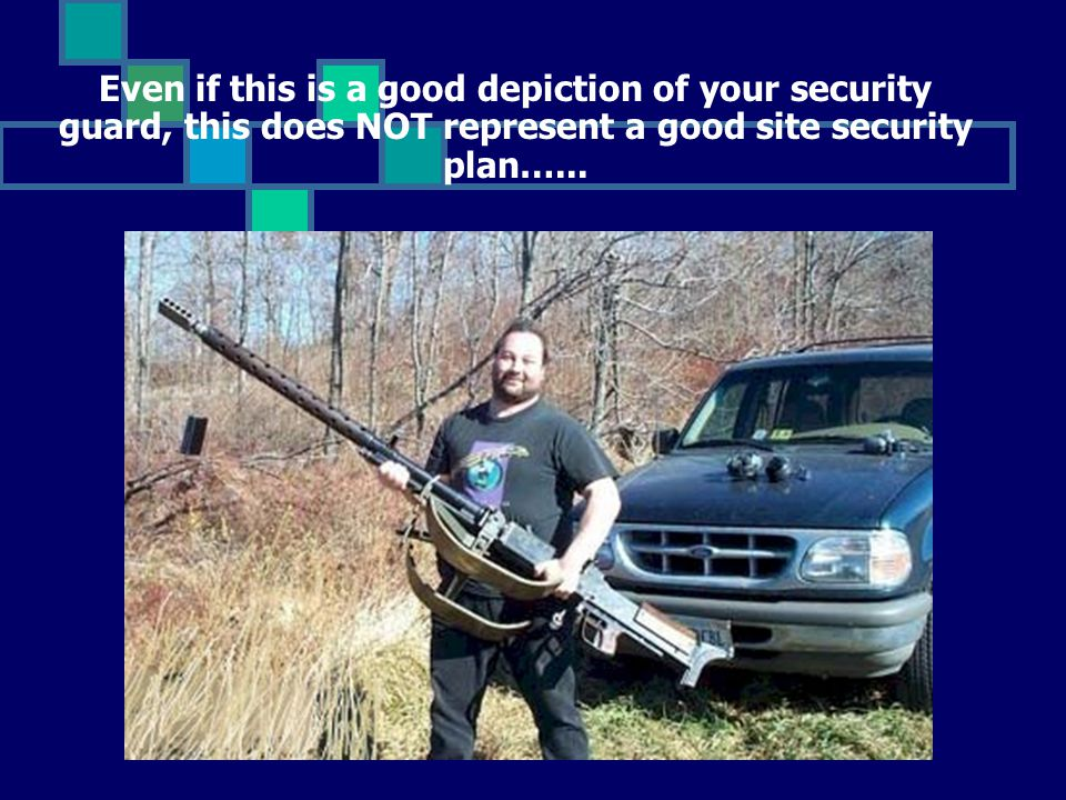 Even if this is a good depiction of your security guard, this does NOT represent a good site security plan…...