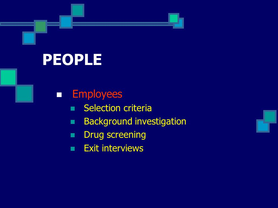 PEOPLE Employees Selection criteria Background investigation Drug screening Exit interviews