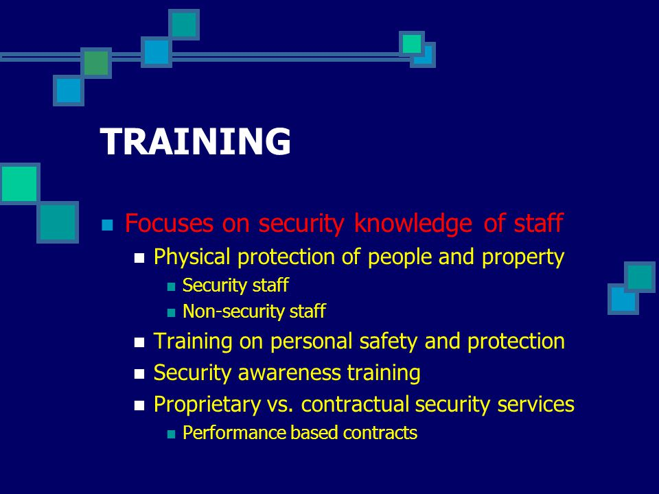 TRAINING Focuses on security knowledge of staff Physical protection of people and property Security staff Non-security staff Training on personal safety and protection Security awareness training Proprietary vs.