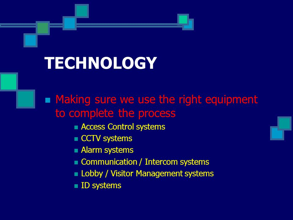 TECHNOLOGY Making sure we use the right equipment to complete the process Access Control systems CCTV systems Alarm systems Communication / Intercom systems Lobby / Visitor Management systems ID systems