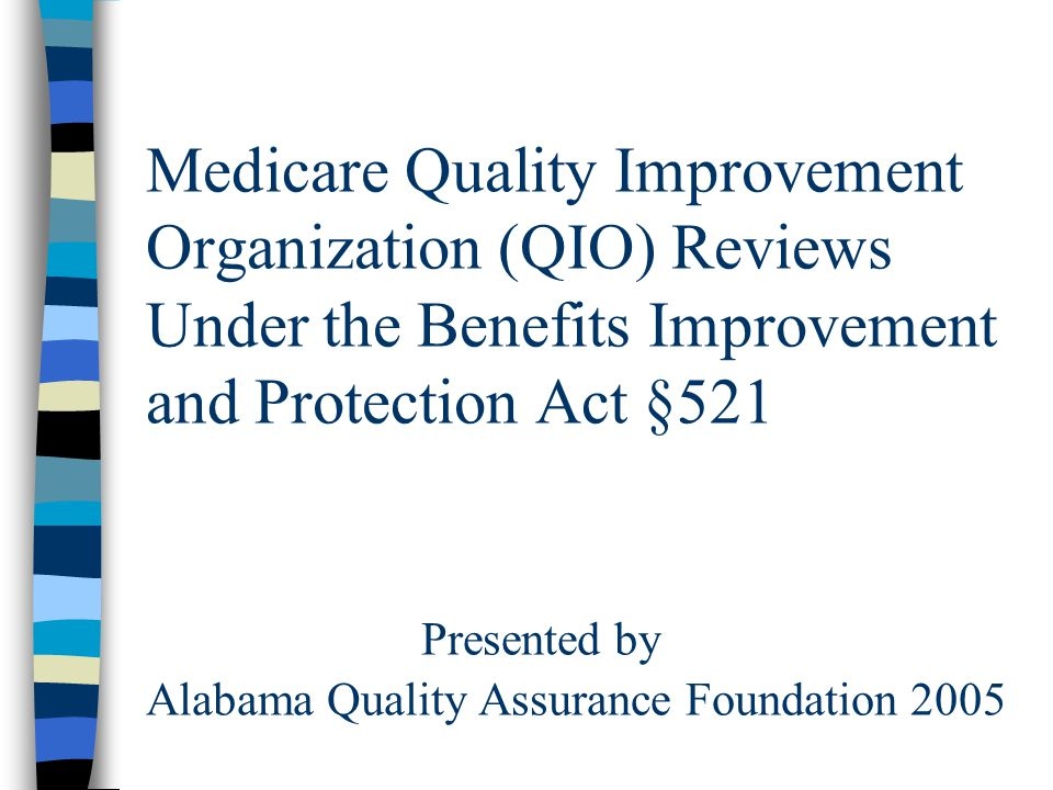 Medicare Quality Improvement Organization (QIO) Reviews Under the Benefits Improvement and Protection Act §521 Presented by Alabama Quality Assurance Foundation 2005