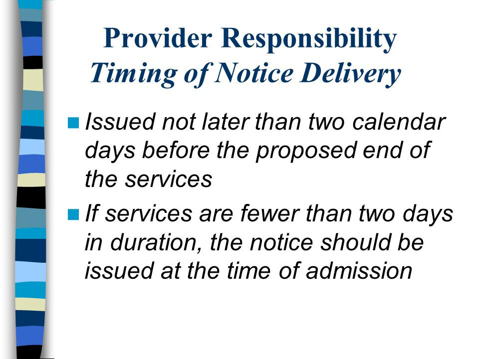 Provider Responsibility Timing of Notice Delivery Issued not later than two calendar days before the proposed end of the services If services are fewer than two days in duration, the notice should be issued at the time of admission