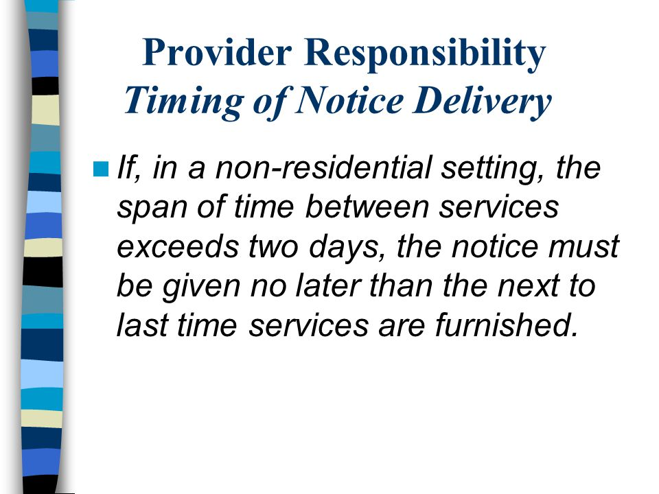Provider Responsibility Timing of Notice Delivery If, in a non-residential setting, the span of time between services exceeds two days, the notice must be given no later than the next to last time services are furnished.