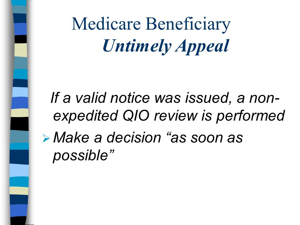 Medicare Beneficiary Untimely Appeal If a valid notice was issued, a non- expedited QIO review is performed  Make a decision as soon as possible
