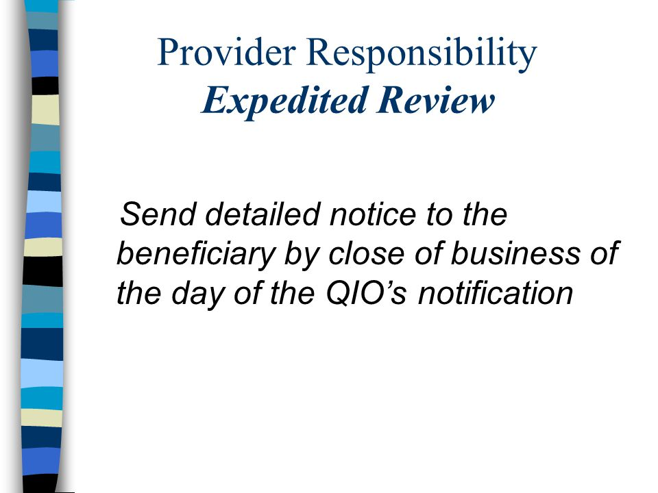 Provider Responsibility Expedited Review Send detailed notice to the beneficiary by close of business of the day of the QIO's notification