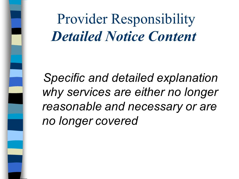 Provider Responsibility Detailed Notice Content Specific and detailed explanation why services are either no longer reasonable and necessary or are no longer covered