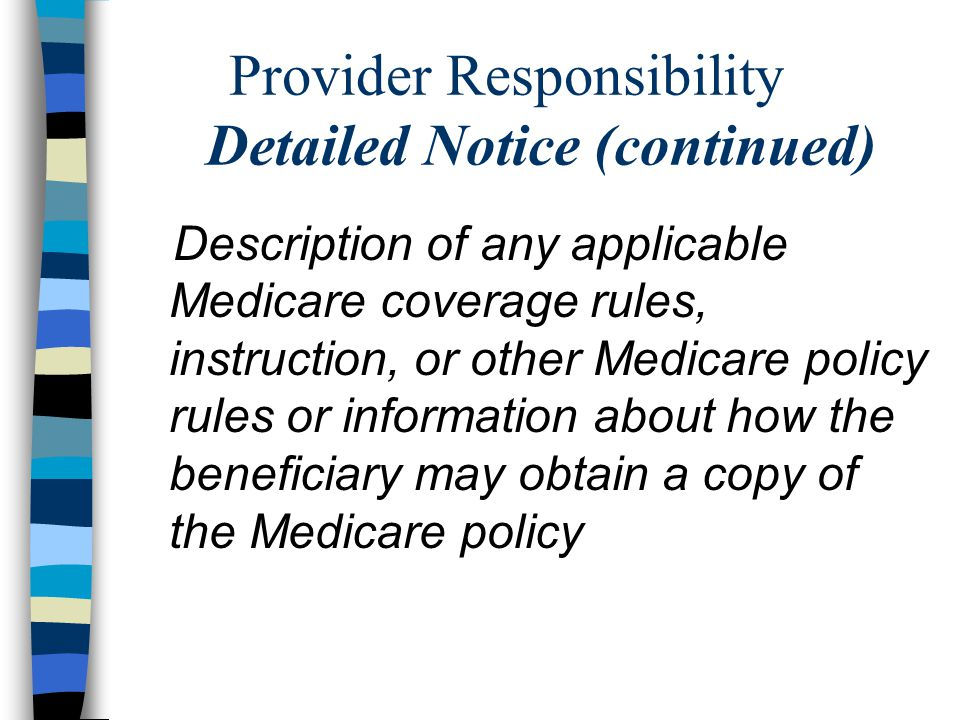 Provider Responsibility Detailed Notice (continued) Description of any applicable Medicare coverage rules, instruction, or other Medicare policy rules or information about how the beneficiary may obtain a copy of the Medicare policy