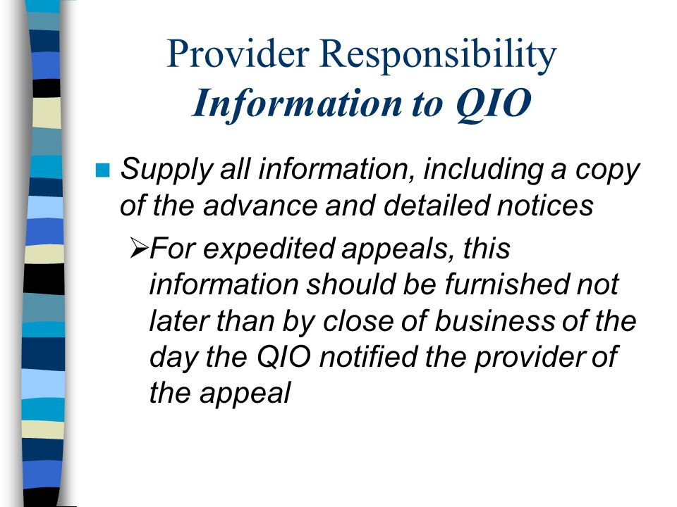 Provider Responsibility Information to QIO Supply all information, including a copy of the advance and detailed notices  For expedited appeals, this information should be furnished not later than by close of business of the day the QIO notified the provider of the appeal