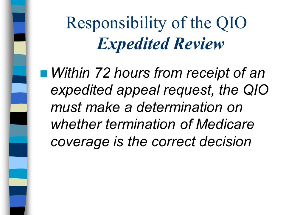 Responsibility of the QIO Expedited Review Within 72 hours from receipt of an expedited appeal request, the QIO must make a determination on whether termination of Medicare coverage is the correct decision