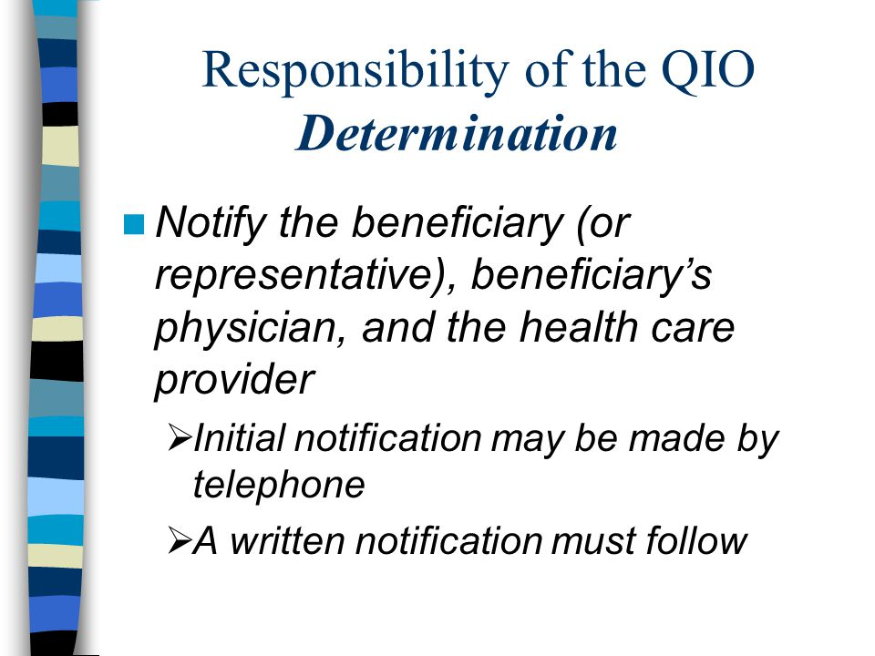 Responsibility of the QIO Determination Notify the beneficiary (or representative), beneficiary's physician, and the health care provider  Initial notification may be made by telephone  A written notification must follow