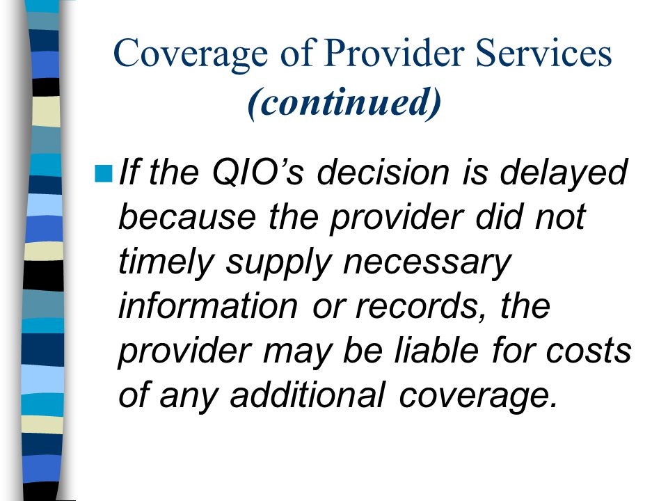 Coverage of Provider Services (continued) If the QIO's decision is delayed because the provider did not timely supply necessary information or records, the provider may be liable for costs of any additional coverage.