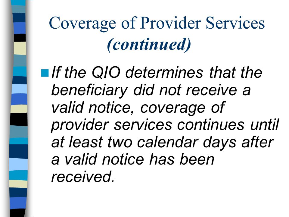 Coverage of Provider Services (continued) If the QIO determines that the beneficiary did not receive a valid notice, coverage of provider services continues until at least two calendar days after a valid notice has been received.