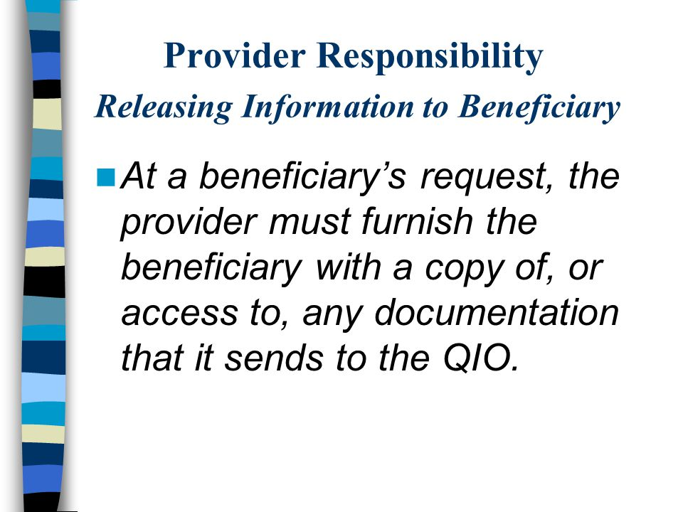 Provider Responsibility Releasing Information to Beneficiary At a beneficiary's request, the provider must furnish the beneficiary with a copy of, or access to, any documentation that it sends to the QIO.