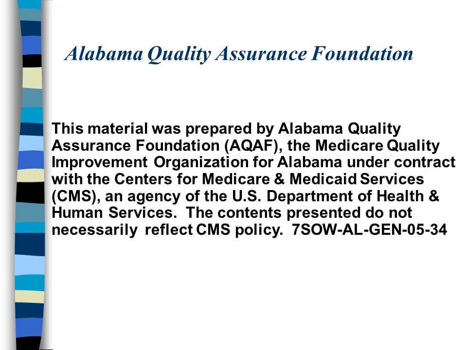Alabama Quality Assurance Foundation This material was prepared by Alabama Quality Assurance Foundation (AQAF), the Medicare Quality Improvement Organization for Alabama under contract with the Centers for Medicare & Medicaid Services (CMS), an agency of the U.S.