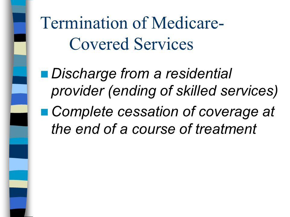 Termination of Medicare- Covered Services Discharge from a residential provider (ending of skilled services) Complete cessation of coverage at the end of a course of treatment