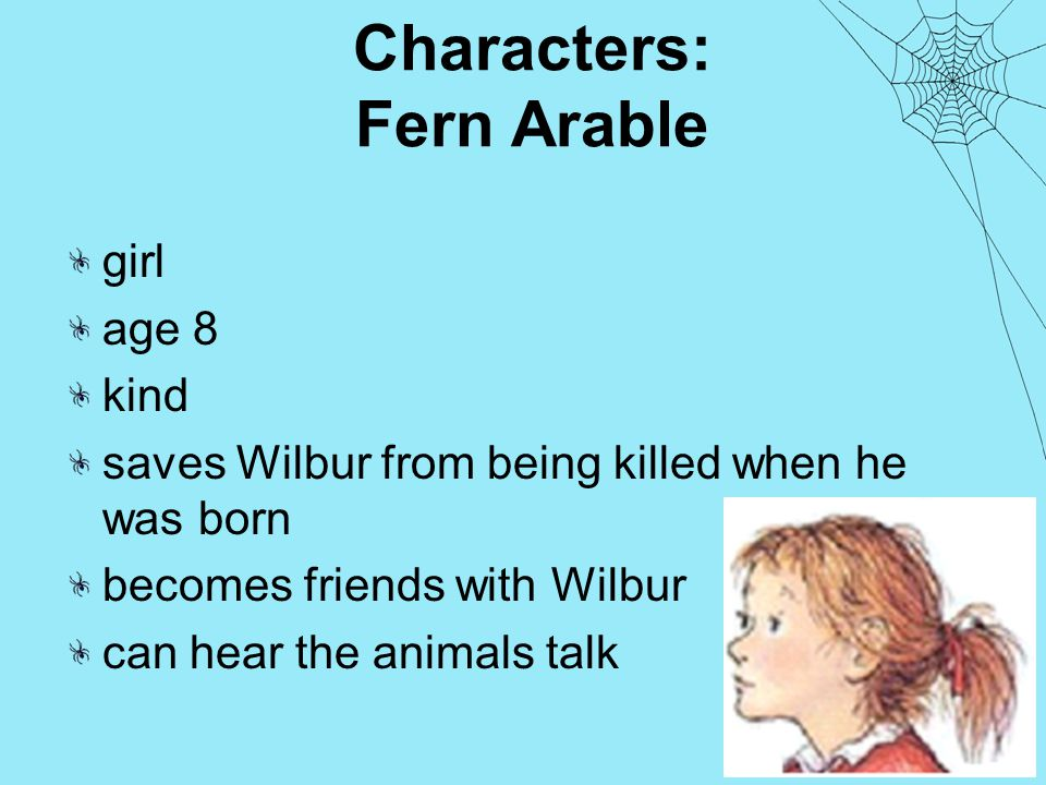 Characters: Fern Arable girl age 8 kind saves Wilbur from being killed when he was born becomes friends with Wilbur can hear the animals talk