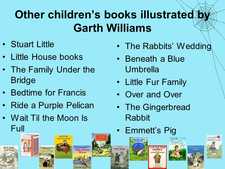 Other children's books illustrated by Garth Williams Stuart Little Little House books The Family Under the Bridge Bedtime for Francis Ride a Purple Pelican Wait Til the Moon Is Full The Rabbits' Wedding Beneath a Blue Umbrella Little Fur Family Over and Over The Gingerbread Rabbit Emmett's Pig