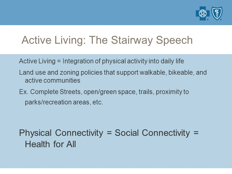 Active Living: The Stairway Speech Active Living = Integration of physical activity into daily life Land use and zoning policies that support walkable, bikeable, and active communities Ex.