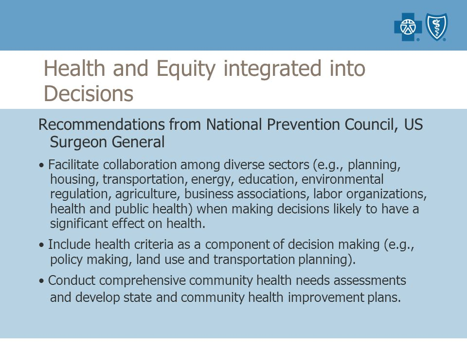 Health and Equity integrated into Decisions Recommendations from National Prevention Council, US Surgeon General Facilitate collaboration among diverse sectors (e.g., planning, housing, transportation, energy, education, environmental regulation, agriculture, business associations, labor organizations, health and public health) when making decisions likely to have a significant effect on health.