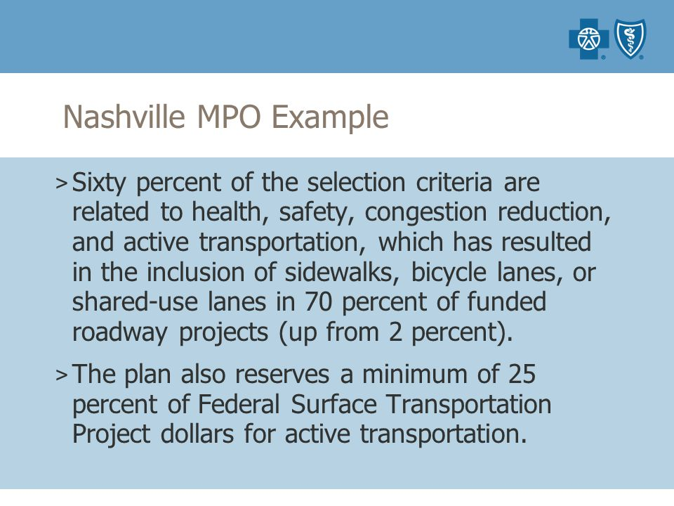 Nashville MPO Example > Sixty percent of the selection criteria are related to health, safety, congestion reduction, and active transportation, which has resulted in the inclusion of sidewalks, bicycle lanes, or shared-use lanes in 70 percent of funded roadway projects (up from 2 percent).