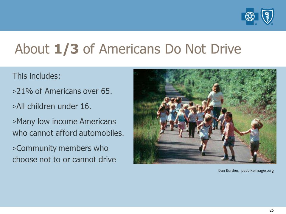 26 About 1/3 of Americans Do Not Drive This includes: > 21% of Americans over 65.
