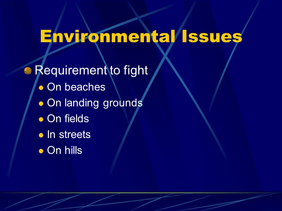Environmental Issues Requirement to fight On beaches On landing grounds On fields In streets On hills
