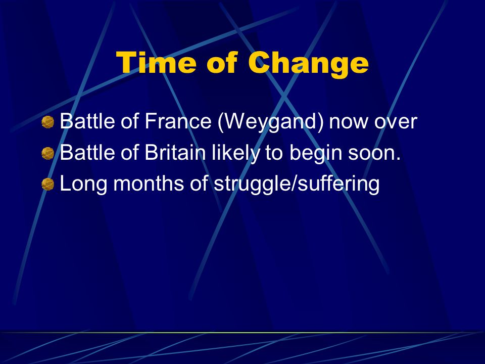 Time of Change Battle of France (Weygand) now over Battle of Britain likely to begin soon.