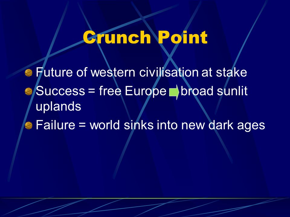 Crunch Point Future of western civilisation at stake Success = free Europe broad sunlit uplands Failure = world sinks into new dark ages