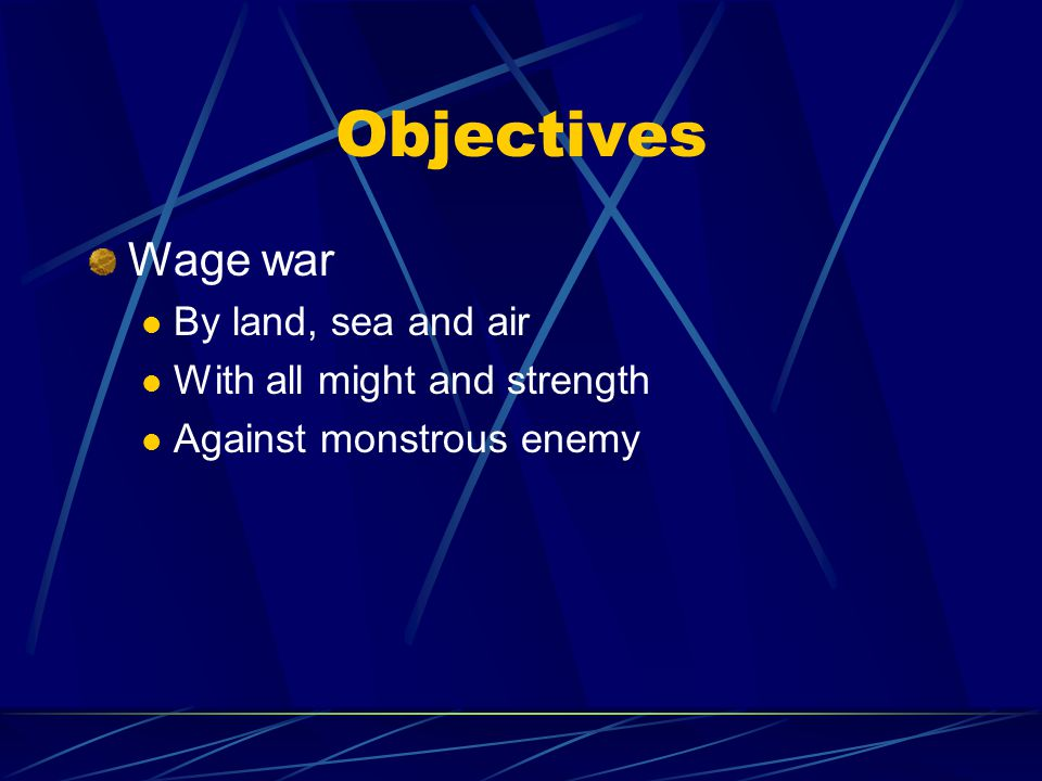 Objectives Wage war By land, sea and air With all might and strength Against monstrous enemy