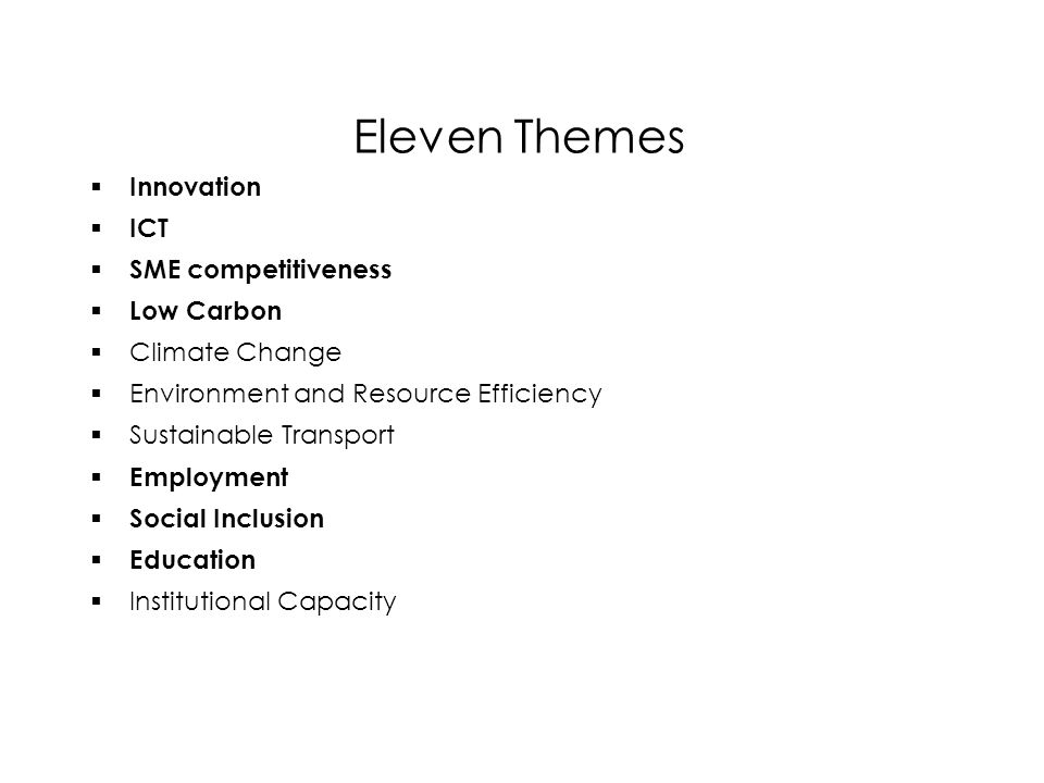 Eleven Themes  Innovation  ICT  SME competitiveness  Low Carbon  Climate Change  Environment and Resource Efficiency  Sustainable Transport  Employment  Social Inclusion  Education  Institutional Capacity  Innovation  ICT  SME competitiveness  Low Carbon  Climate Change  Environment and Resource Efficiency  Sustainable Transport  Employment  Social Inclusion  Education  Institutional Capacity
