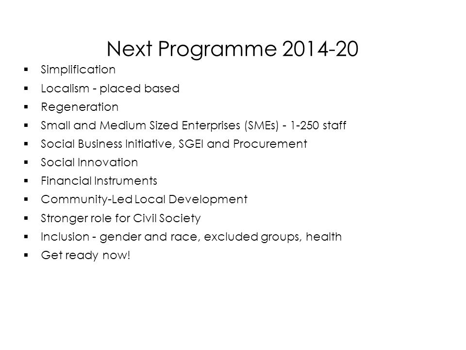 Next Programme  Simplification  Localism - placed based  Regeneration  Small and Medium Sized Enterprises (SMEs) staff  Social Business Initiative, SGEI and Procurement  Social Innovation  Financial Instruments  Community-Led Local Development  Stronger role for Civil Society  Inclusion - gender and race, excluded groups, health  Get ready now.